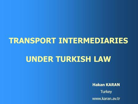 TRANSPORT INTERMEDIARIES UNDER TURKISH LAW Hakan KARAN Turkey www.karan.av.tr.