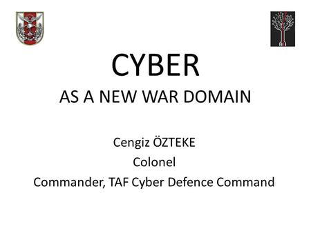 CYBER AS A NEW WAR DOMAIN Cengiz ÖZTEKE Colonel Commander, TAF Cyber Defence Command.