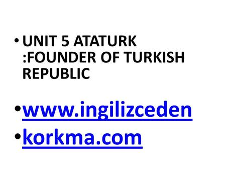 UNIT 5 ATATURK :FOUNDER OF TURKISH REPUBLIC www.ingilizceden korkma.com.