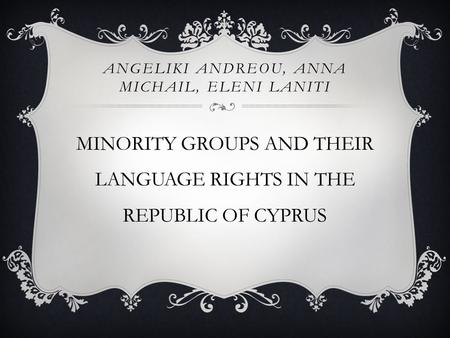 ANGELIKI ANDREOU, ANNA MICHAIL, ELENI LANITI MINORITY GROUPS AND THEIR LANGUAGE RIGHTS IN THE REPUBLIC OF CYPRUS.
