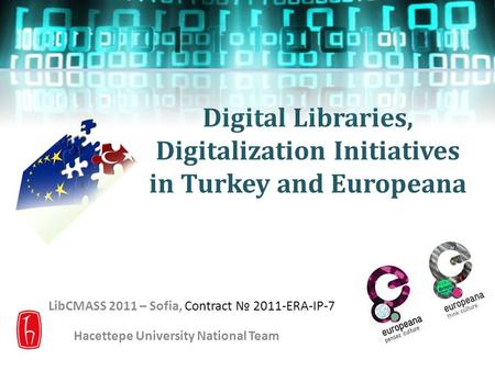 Digital Libraries, Digitalization Initiatives in Turkey and Europeana LibCMASS 2011 – Sofia, Contract № 2011-ERA-IP-7 Hacettepe University National Team.