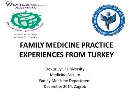 FAMILY MEDICINE PRACTICE EXPERIENCES FROM TURKEY Dokuz Eylül University Medicine Faculty Family Medicine Department December 2014, Zagreb.