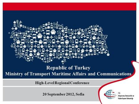 Republic of Turkey Ministry of Transport Maritime Affairs and Communications High-Level Regional Conference 20 September 2012, Sofia.