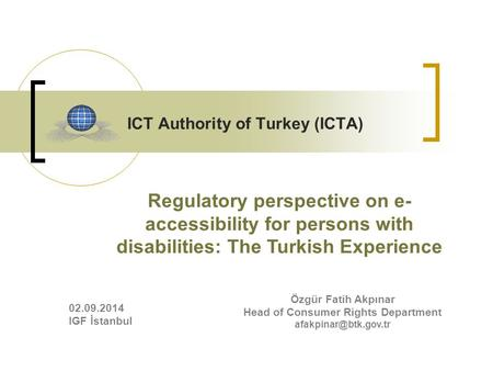 ICT Authority of Turkey (ICTA) Özgür Fatih Akpınar Head of Consumer Rights Department Regulatory perspective on e- accessibility for.