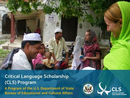 Critical Language Scholarship (CLS) Program A Program of the U.S. Department of State Bureau of Educational and Cultural Affairs.