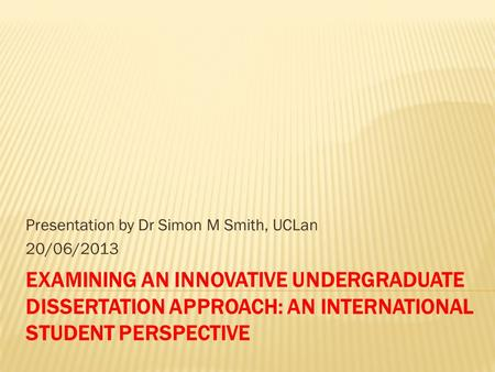 EXAMINING AN INNOVATIVE UNDERGRADUATE DISSERTATION APPROACH: AN INTERNATIONAL STUDENT PERSPECTIVE Presentation by Dr Simon M Smith, UCLan 20/06/2013.
