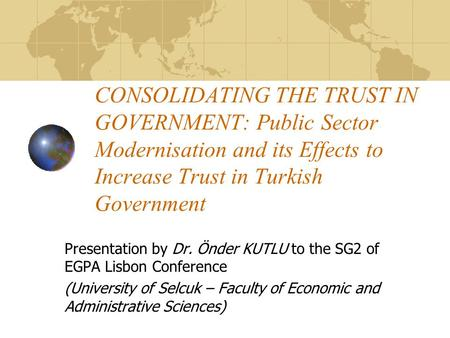 CONSOLIDATING THE TRUST IN GOVERNMENT: Public Sector Modernisation and its Effects to Increase Trust in Turkish Government Presentation by Dr. Önder KUTLU.
