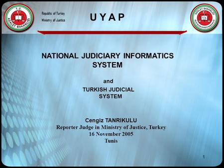 1 NATIONAL JUDICIARY INFORMATICS SYSTEM Cengiz TANRIKULU Reporter Judge in Ministry of Justice, Turkey 16 November 2005 Tunis and TURKISH JUDICIAL SYSTEM.