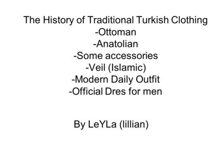 The History of Traditional Turkish Clothing -Ottoman -Anatolian -Some accessories -Veil (Islamic) -Modern Daily Outfit -Official Dres for men By LeYLa.