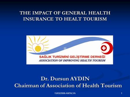 115/03/2008-ANTALYA Dr. Dursun AYDIN Chairman of Association of Health Tourism HH THE IMPACT OF GENERAL HEALTH INSURANCE TO HEALT TOURISM.