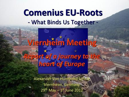 Comenius EU-Roots - What Binds Us Together - Viernheim Meeting Report of a journey to the heart of Europe Alexander Von Humboltd Schule Viernheim, Germany.