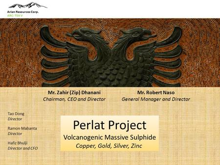 Perlat Project Volcanogenic Massive Sulphide Copper, Gold, Silver, Zinc Mr. Zahir (Zip) Dhanani Chairman, CEO and Director Mr. Robert Naso General Manager.