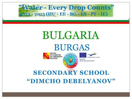 "BULGARIA BURGAS SECONDARY SCHOOL ""DIMCHO DEBELYANOV"" Water - Every Drop Counts"" 2013 - 2015 (HU - EE - BG - ES - PT - IE )"