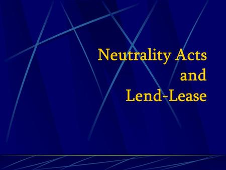 "Neutrality Acts and Lend-Lease. Neutrality Acts 1935 prohibited export of ""arms, ammunition, & implements of war"" to foreign, warring nations 1937 warring."