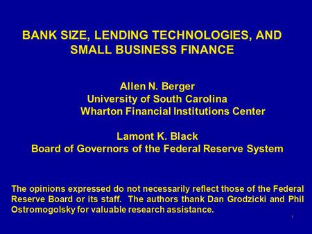 1 BANK SIZE, LENDING TECHNOLOGIES, AND SMALL BUSINESS FINANCE Allen N. Berger University of South Carolina Wharton Financial Institutions Center Lamont.