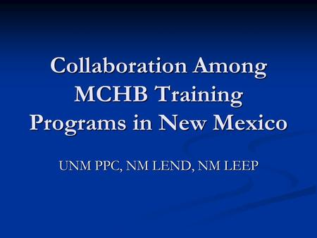 Collaboration Among MCHB Training Programs in New Mexico UNM PPC, NM LEND, NM LEEP.