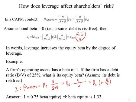1 How does leverage affect shareholders' risk? In a CAPM context: Example: A firm's operating assets has a beta of 1. If the firm has a debt ratio (B/V)