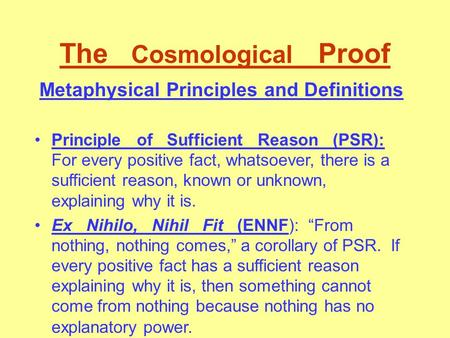 The Cosmological Proof Metaphysical Principles and Definitions Principle of Sufficient Reason (PSR): For every positive fact, whatsoever, there is a sufficient.