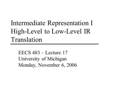 Intermediate Representation I High-Level to Low-Level IR Translation EECS 483 – Lecture 17 University of Michigan Monday, November 6, 2006.