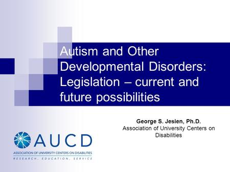 Autism and Other Developmental Disorders: Legislation – current and future possibilities George S. Jesien, Ph.D. Association of University Centers on Disabilities.