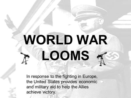 WORLD WAR LOOMS In response to the fighting in Europe, the United States provides economic and military aid to help the Allies achieve victory.