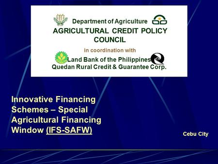 Innovative Financing Schemes – Special Agricultural Financing Window (IFS-SAFW)(IFS-SAFW) Department of Agriculture Cebu City in coordination with Land.
