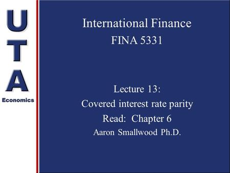 International Finance FINA 5331 Lecture 13: Covered interest rate parity Read: Chapter 6 Aaron Smallwood Ph.D.