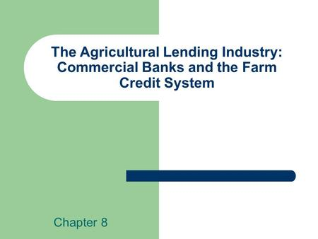 The Agricultural Lending Industry: Commercial Banks and the Farm Credit System Chapter 8.
