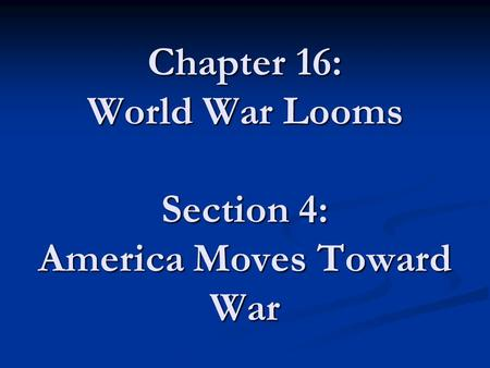 Chapter 16: World War Looms Section 4: America Moves Toward War