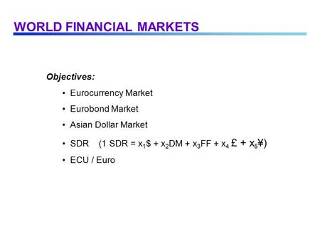 WORLD FINANCIAL MARKETS Objectives: Eurocurrency Market Eurobond Market Asian Dollar Market SDR (1 SDR = x 1 $ + x 2 DM + x 3 FF + x 4 £ + x 5 ¥) ECU /
