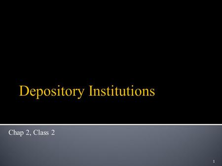 1 Chap 2, Class 2. Purpose: Introduce different types of Depository Institutions and provide an overview of their functions and history Outline:  Different.