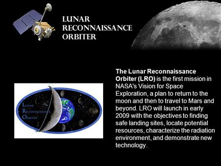 The Lunar Reconnaissance Orbiter (LRO) is the first mission in NASA's Vision for Space Exploration, a plan to return to the moon and then to travel to.