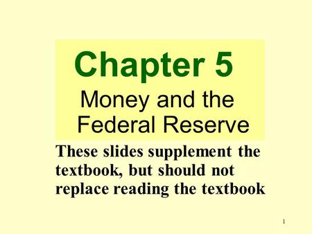 1 Chapter 5 Money and the Federal Reserve These slides supplement the textbook, but should not replace reading the textbook.