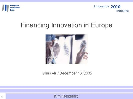 1 Financing Innovation in Europe Brussels / December 16, 2005 Kim Kreilgaard.