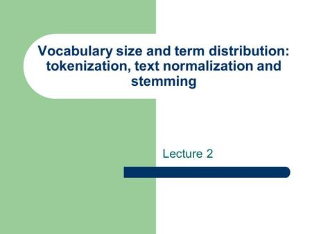 Vocabulary size and term distribution: tokenization, text normalization and stemming Lecture 2.