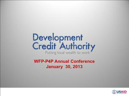 WFP-P4P Annual Conference January 30, 2013. Development Credit Authority DCA Aims to Shift the Paradigm of Financing Development Traditional development.