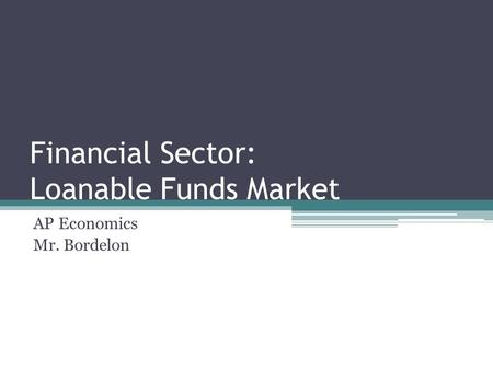 Financial Sector: Loanable Funds Market AP Economics Mr. Bordelon.