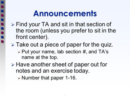 .Announcements  Find your TA and sit in that section of the room (unless you prefer to sit in the front center).  Take out a piece of paper for the quiz.