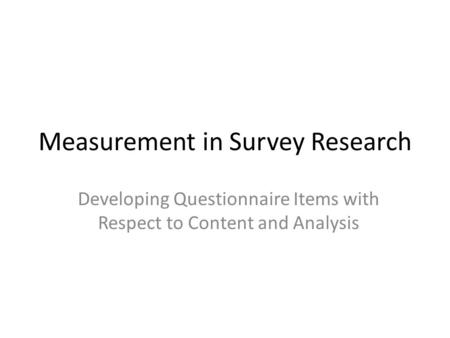Measurement in Survey Research Developing Questionnaire Items with Respect to Content and Analysis.