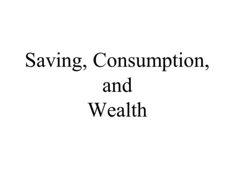 Saving, Consumption, and Wealth. 2 National Wealth Sum of wealth of all households, firms and the government Accumulation of past saving Stock variable.