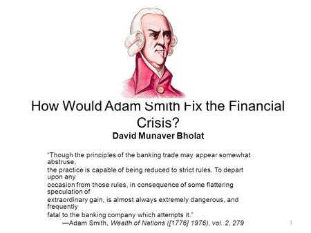 "How Would Adam Smith Fix the Financial Crisis? David Munaver Bholat ""Though the principles of the banking trade may appear somewhat abstruse, the practice."