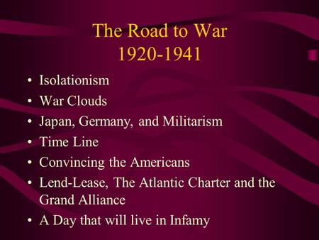 The Road to War 1920-1941 Isolationism War Clouds Japan, Germany, and Militarism Time Line Convincing the Americans Lend-Lease, The Atlantic Charter and.