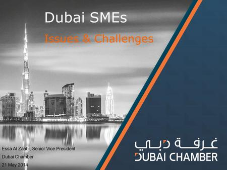 Dubai SMEs Issues & Challenges Essa Al Zaabi, Senior Vice President Dubai Chamber 21 May 2014.