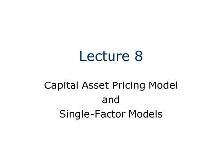 Lecture 8 Capital Asset Pricing Model and Single-Factor Models.