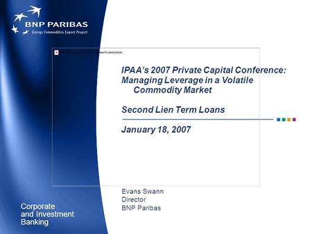 Corporate Banking and Investment IPAA's 2007 Private Capital Conference: Managing Leverage in a Volatile Commodity Market Second Lien Term Loans January.