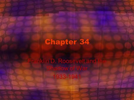 Chapter 34 Franklin D. Roosevelt and the Shadow of War 1933-1941.