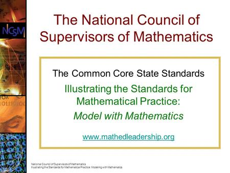 The Common Core State Standards Illustrating the Standards for Mathematical Practice: Model with Mathematics www.mathedleadership.org The National Council.