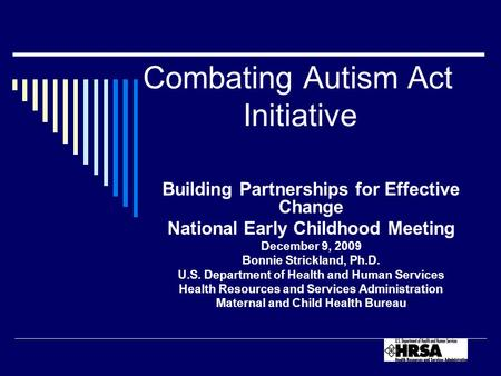 Combating Autism Act Initiative Building Partnerships for Effective Change National Early Childhood Meeting December 9, 2009 Bonnie Strickland, Ph.D. U.S.