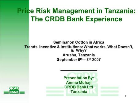 1 Price Risk Management in Tanzania: The CRDB Bank Experience Seminar on Cotton in Africa Trends, Incentive & Institutions: What works, What Doesn't,