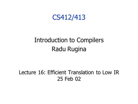 CS412/413 Introduction to Compilers Radu Rugina Lecture 16: Efficient Translation to Low IR 25 Feb 02.